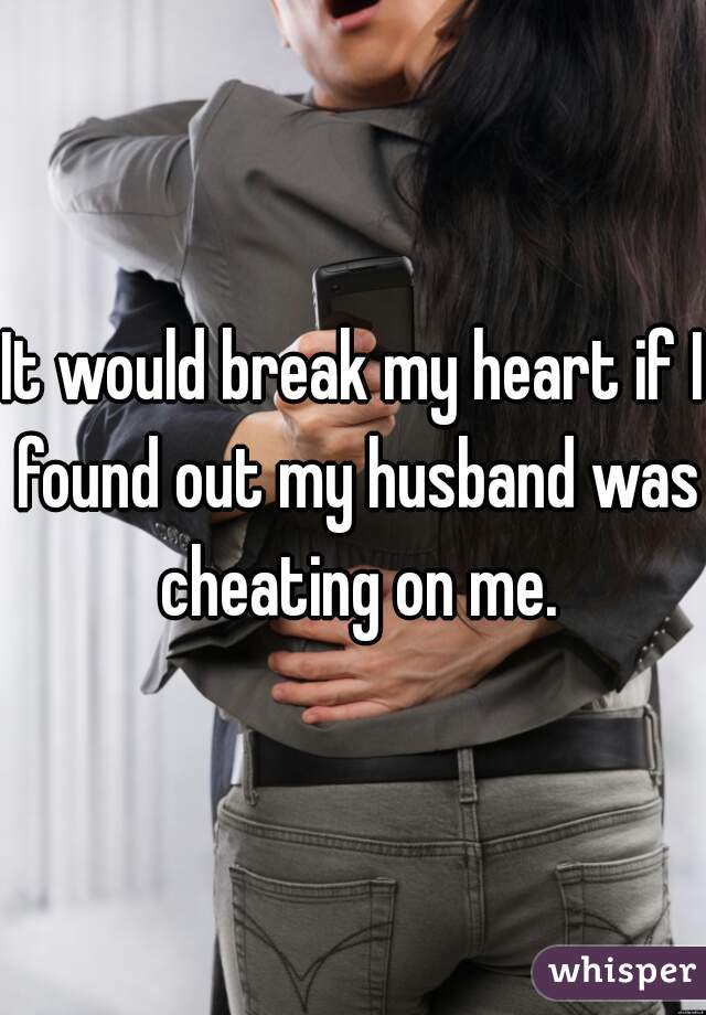 It would break my heart if I found out my husband was cheating on me.