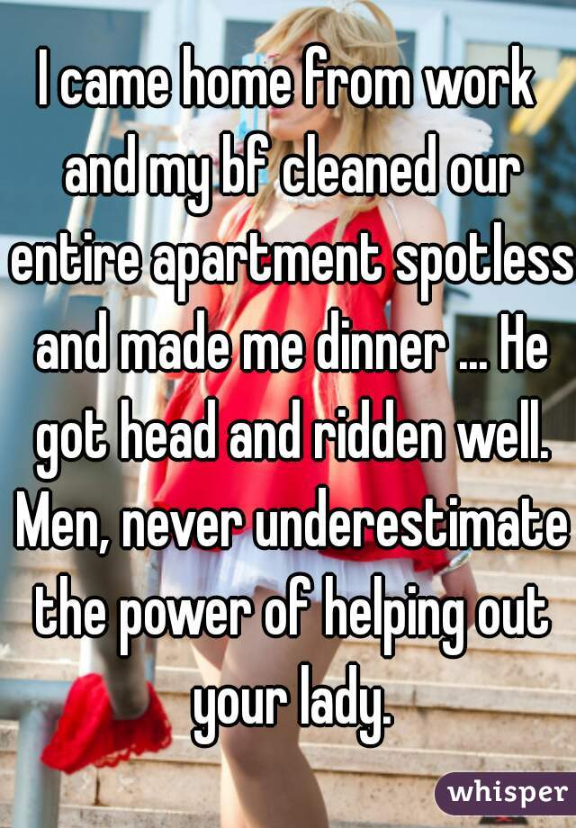 I came home from work and my bf cleaned our entire apartment spotless and made me dinner ... He got head and ridden well. Men, never underestimate the power of helping out your lady.