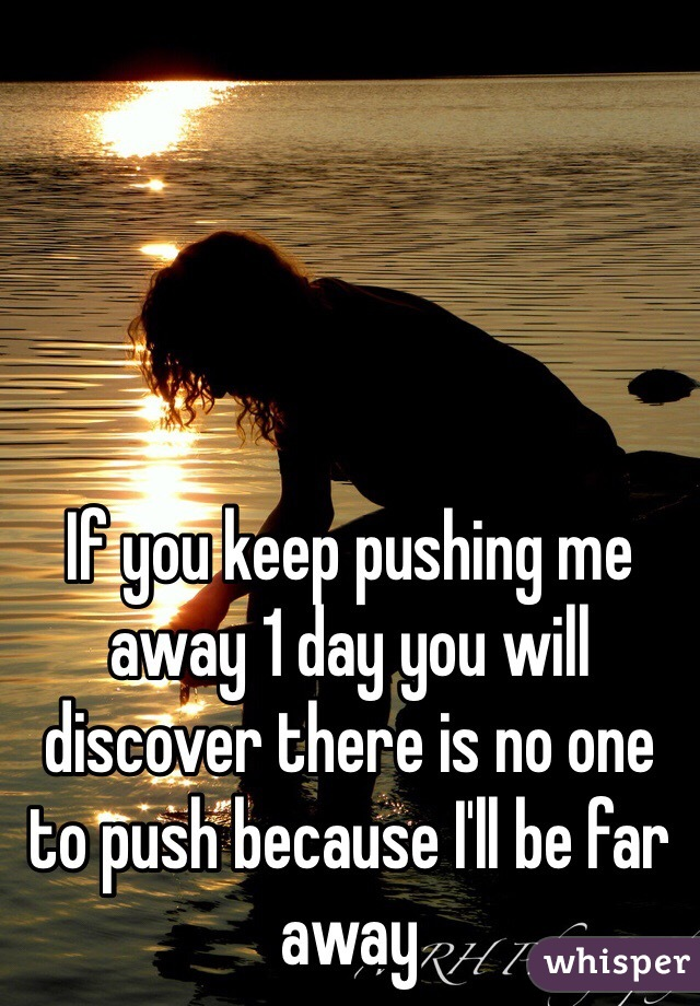 If you keep pushing me away 1 day you will discover there is no one to push because I'll be far away