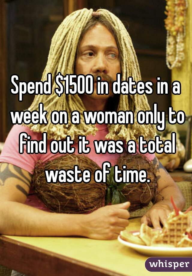 Spend $1500 in dates in a week on a woman only to find out it was a total waste of time.