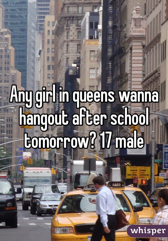 Any girl in queens wanna hangout after school tomorrow? 17 male