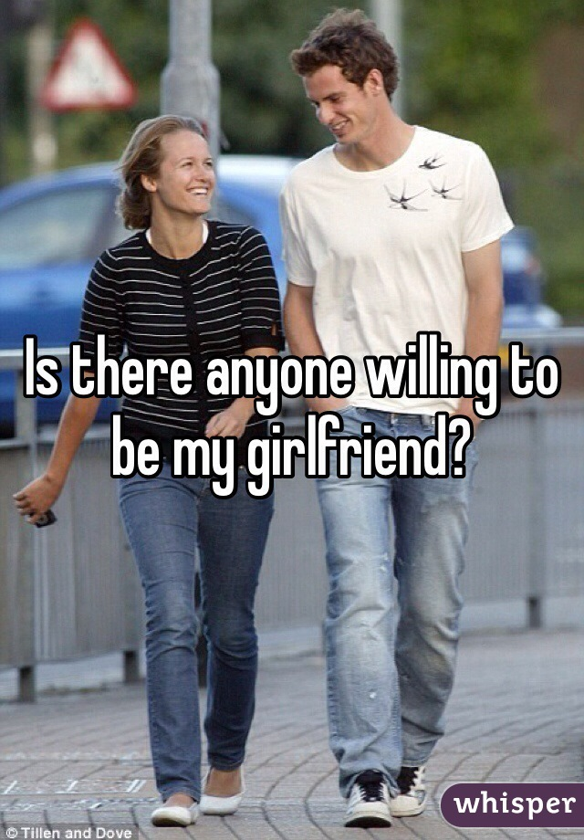 Is there anyone willing to be my girlfriend?