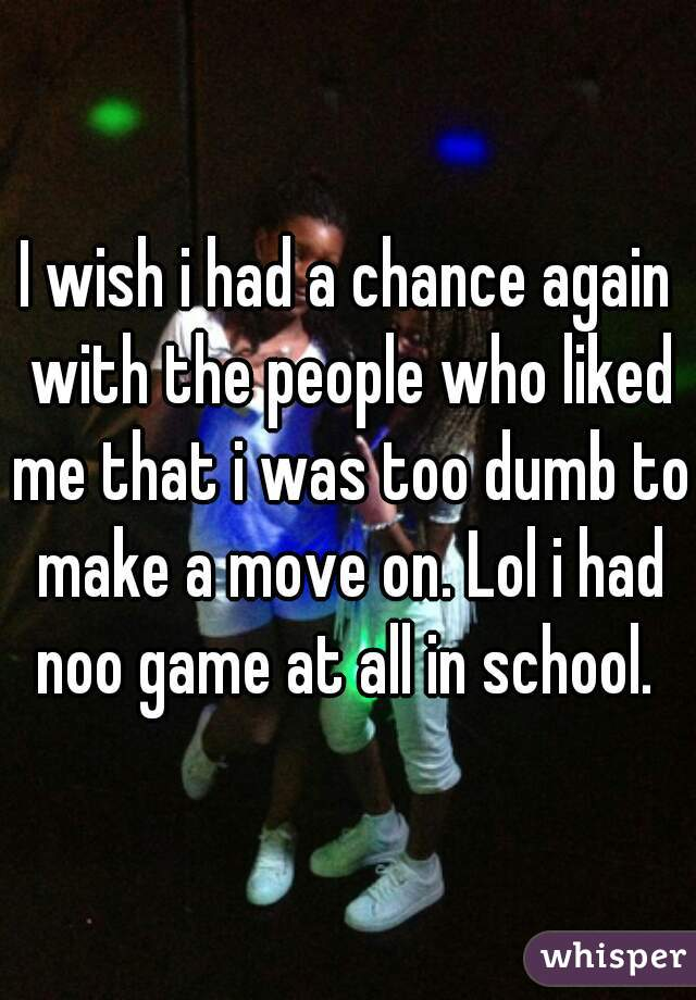 I wish i had a chance again with the people who liked me that i was too dumb to make a move on. Lol i had noo game at all in school.