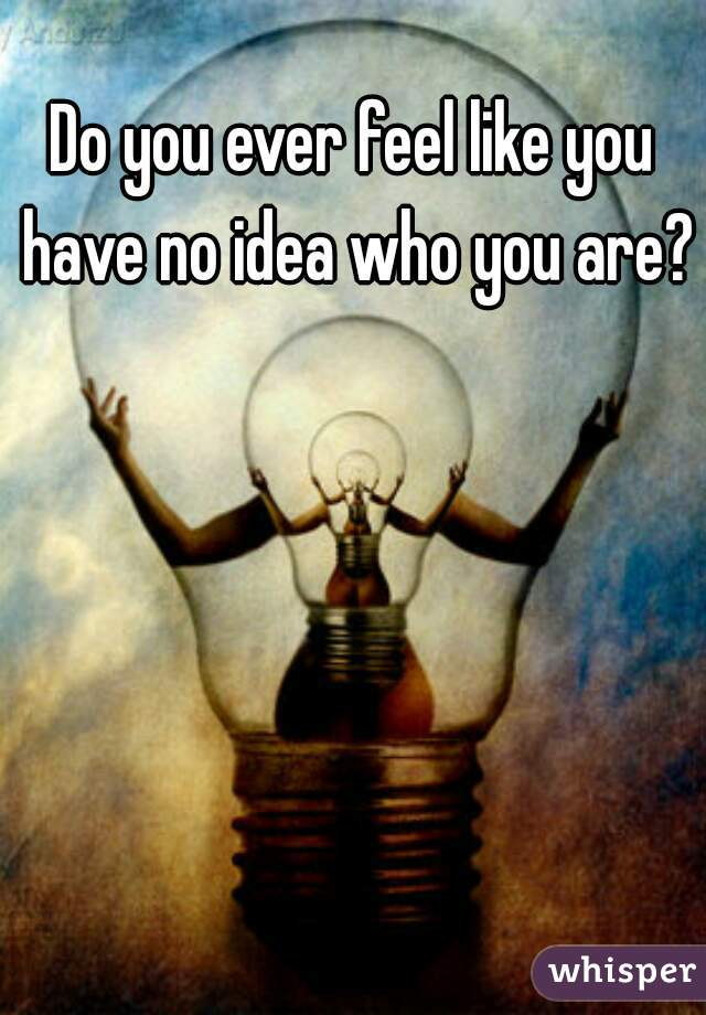 Do you ever feel like you have no idea who you are?