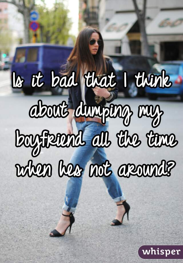 Is it bad that I think about dumping my boyfriend all the time when hes not around?
