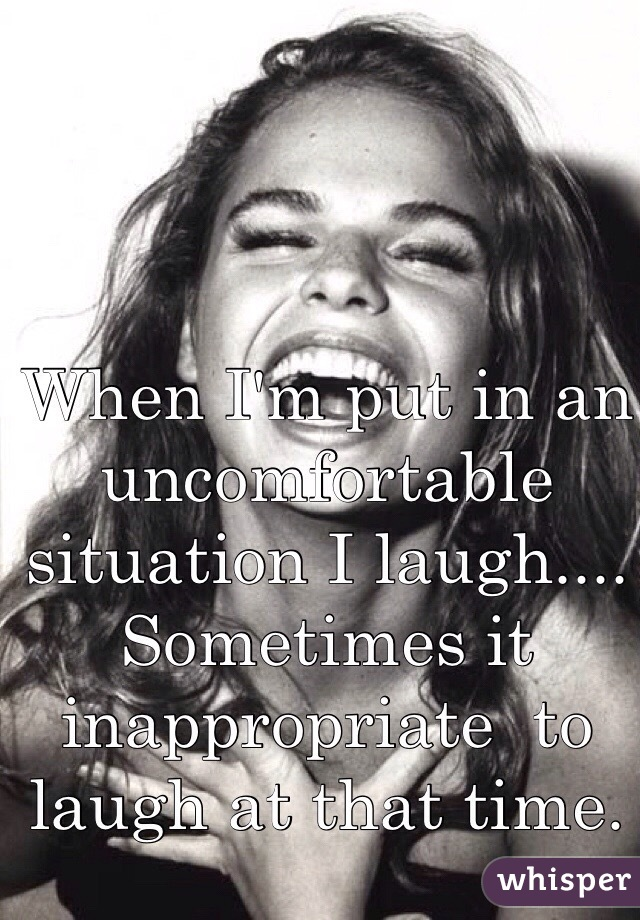 When I'm put in an uncomfortable situation I laugh.... Sometimes it inappropriate  to laugh at that time.