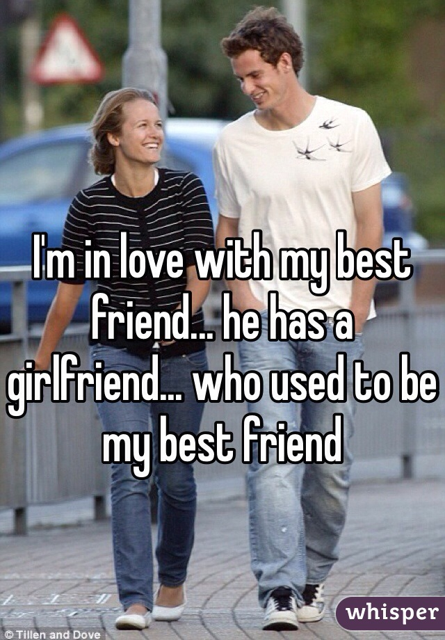 I'm in love with my best friend... he has a girlfriend... who used to be my best friend