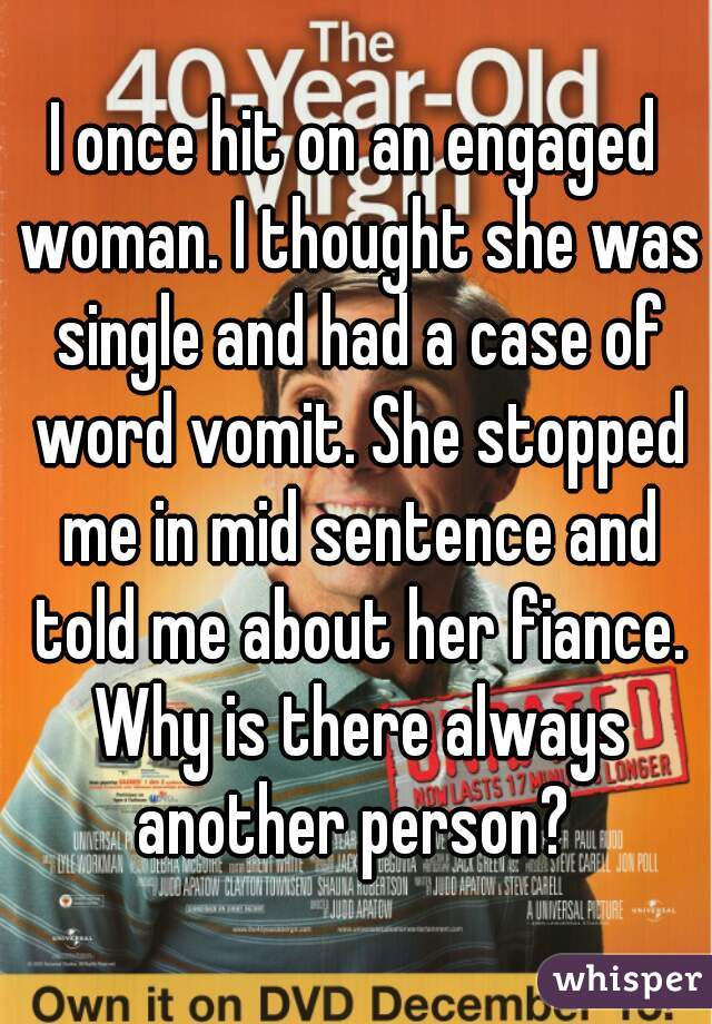 I once hit on an engaged woman. I thought she was single and had a case of word vomit. She stopped me in mid sentence and told me about her fiance. Why is there always another person?