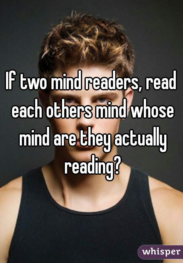 If two mind readers, read each others mind whose mind are they actually reading?