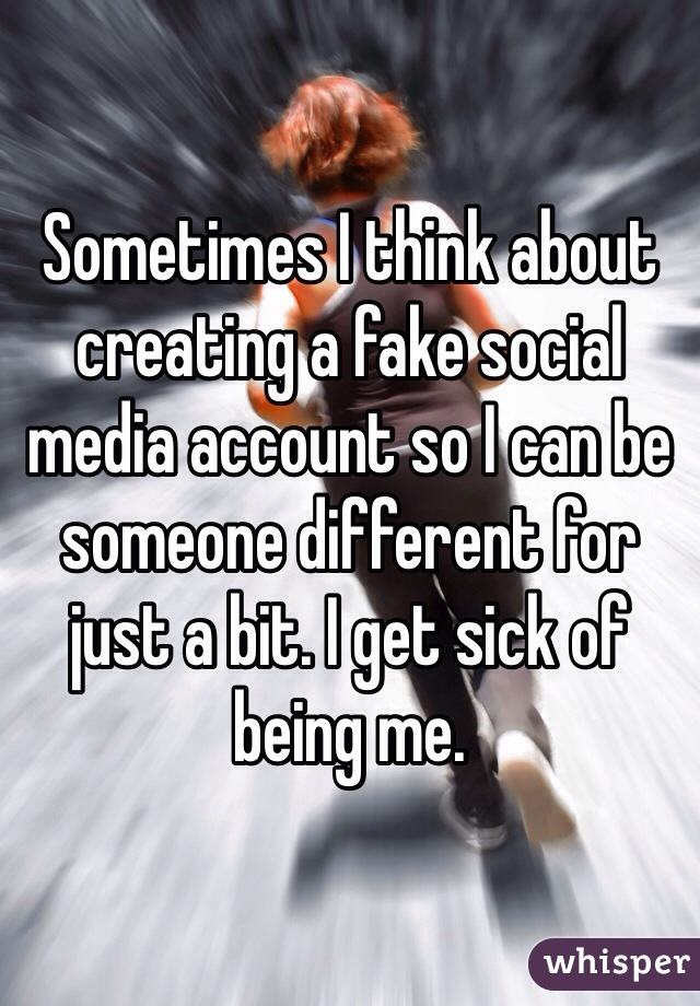 Sometimes I think about creating a fake social media account so I can be someone different for just a bit. I get sick of being me.