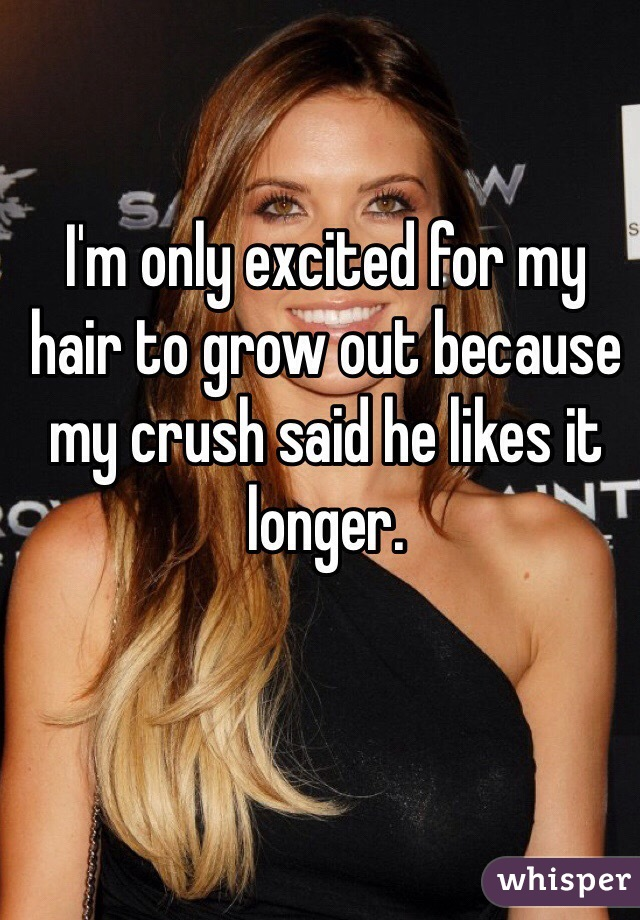 I'm only excited for my hair to grow out because my crush said he likes it longer.