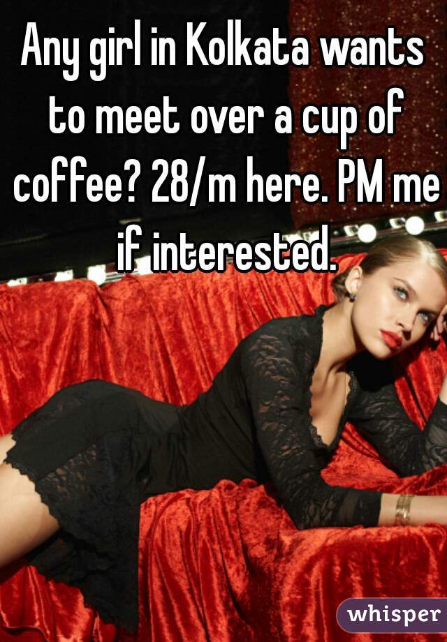 Any girl in Kolkata wants to meet over a cup of coffee? 28/m here. PM me if interested.
