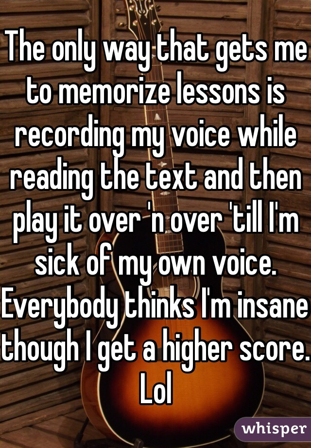 The only way that gets me to memorize lessons is recording my voice while reading the text and then play it over 'n over 'till I'm sick of my own voice. Everybody thinks I'm insane though I get a higher score. Lol