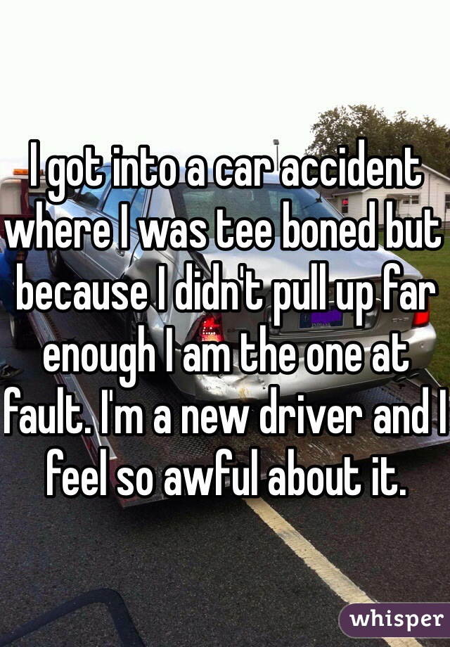 I got into a car accident where I was tee boned but because I didn't pull up far enough I am the one at fault. I'm a new driver and I feel so awful about it.
