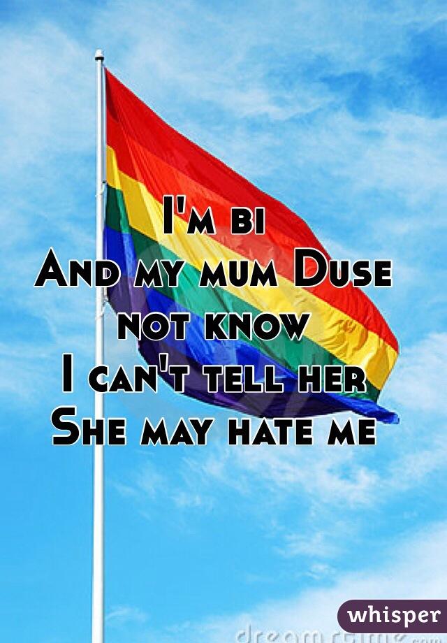I'm bi  And my mum Duse not know  I can't tell her  She may hate me