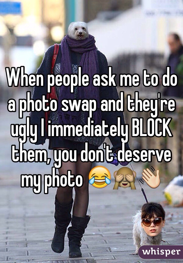 When people ask me to do a photo swap and they're ugly I immediately BLOCK them, you don't deserve my photo 😂🙈👋