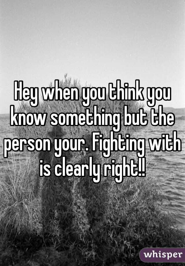 Hey when you think you know something but the person your. Fighting with is clearly right!!