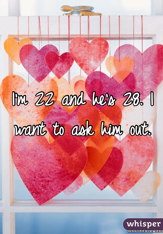 I'm 22 and he's 28. I want to ask him out.