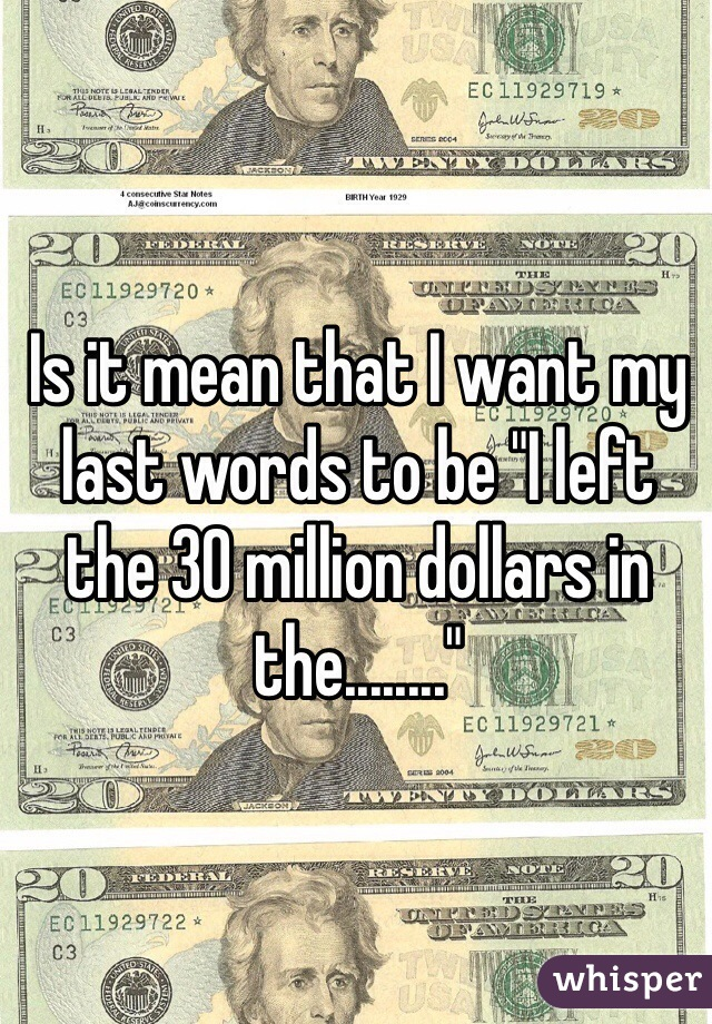 "Is it mean that I want my last words to be ""I left the 30 million dollars in the........"""