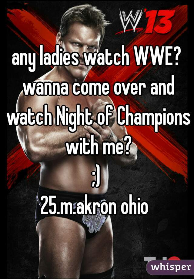 any ladies watch WWE? wanna come over and watch Night of Champions with me?  ;)  25.m.akron ohio