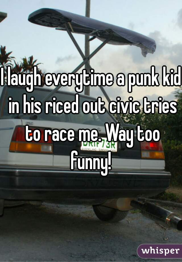 I laugh everytime a punk kid in his riced out civic tries to race me. Way too funny!