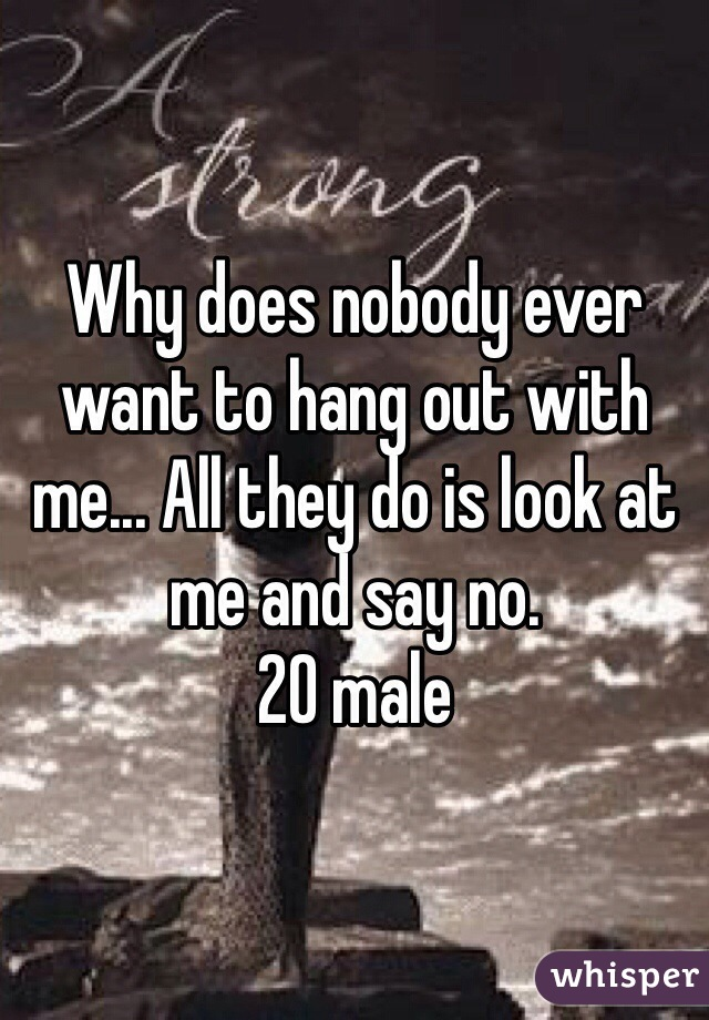 Why does nobody ever want to hang out with me... All they do is look at me and say no.  20 male