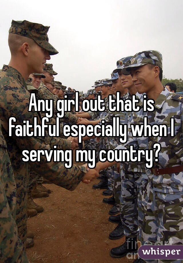 Any girl out that is faithful especially when I serving my country?