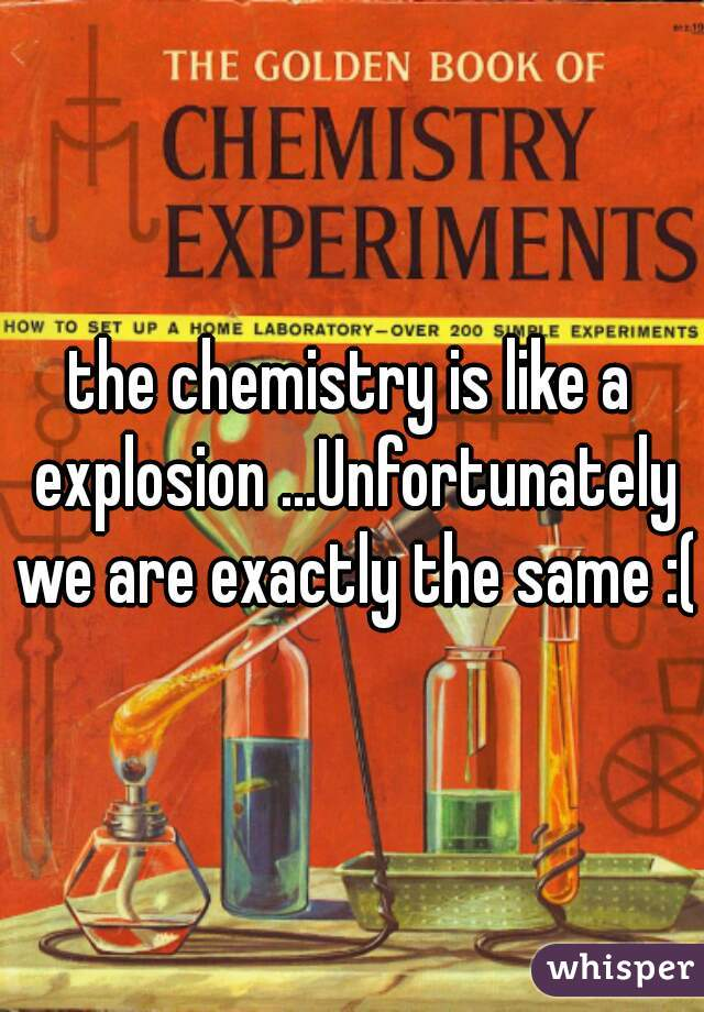 the chemistry is like a explosion ...Unfortunately we are exactly the same :(