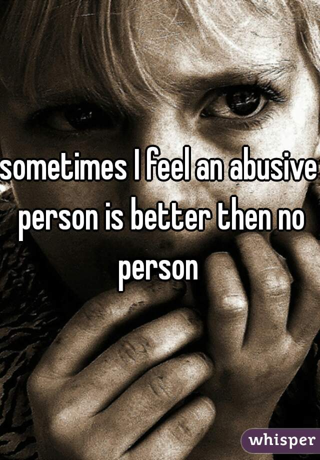 sometimes I feel an abusive person is better then no person