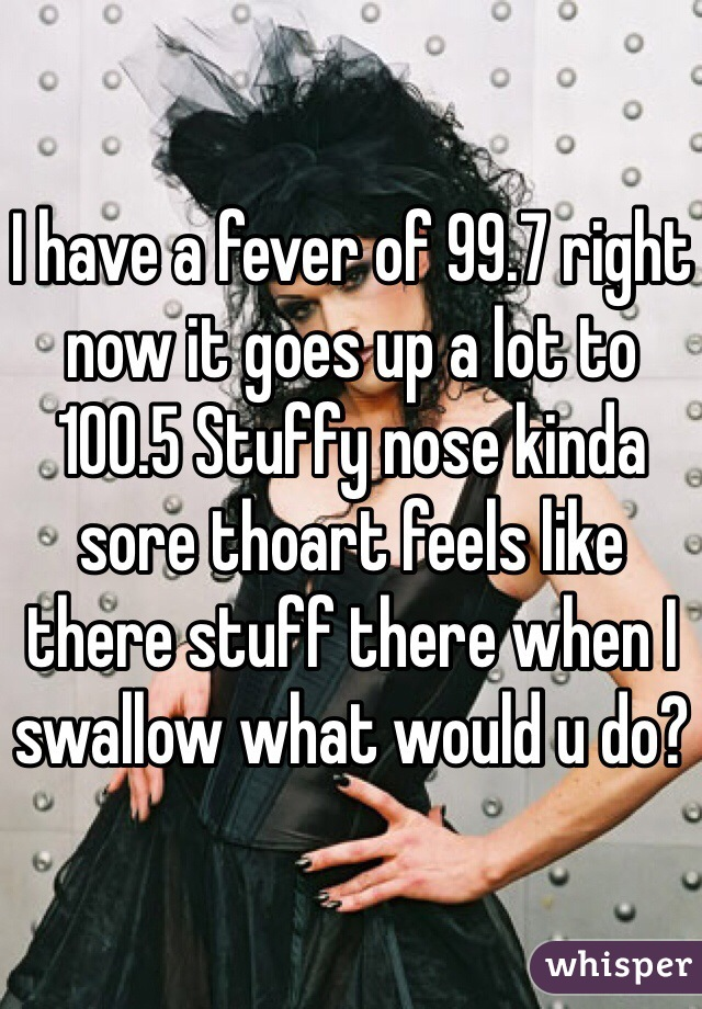 I have a fever of 99.7 right now it goes up a lot to 100.5 Stuffy nose kinda sore thoart feels like there stuff there when I swallow what would u do?
