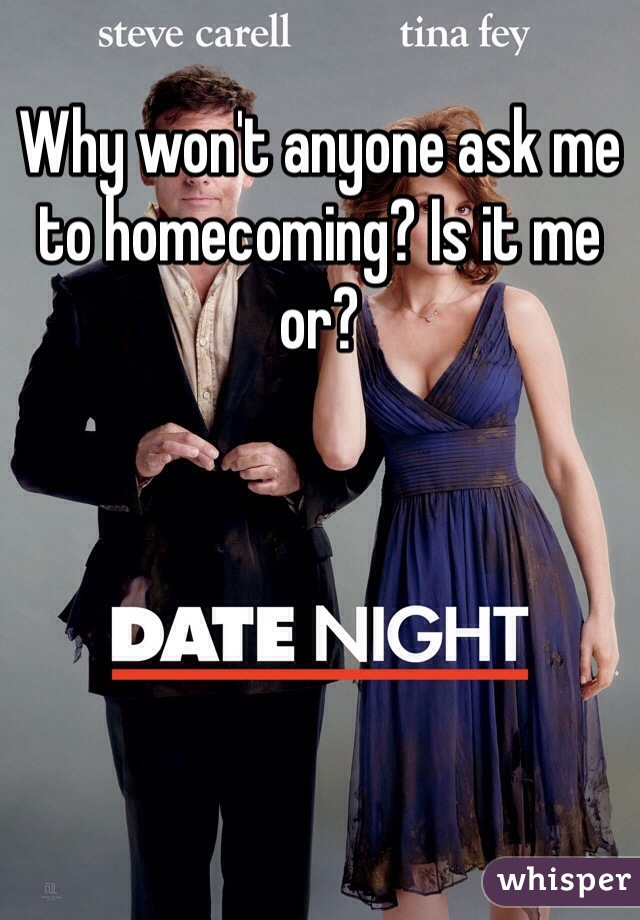 Why won't anyone ask me to homecoming? Is it me or?