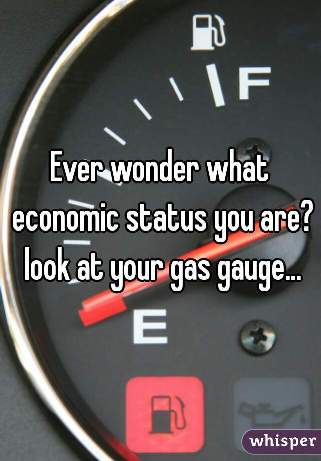 Ever wonder what economic status you are? look at your gas gauge...