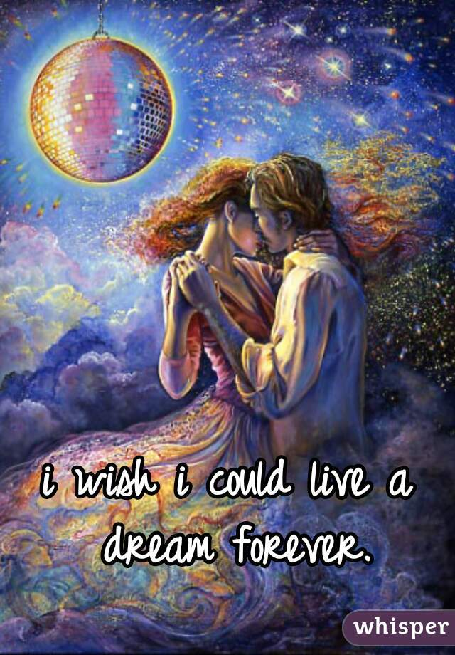 i wish i could live a dream forever.