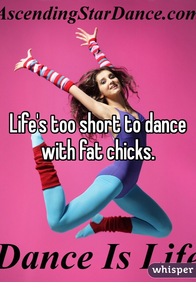 Life's too short to dance with fat chicks.