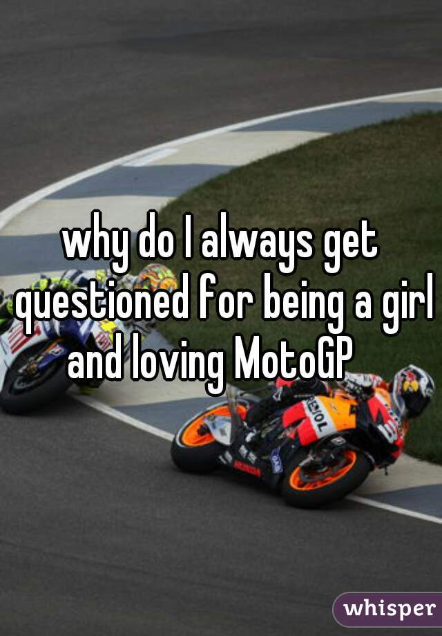 why do I always get questioned for being a girl and loving MotoGP