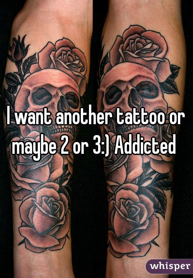 I want another tattoo or maybe 2 or 3:) Addicted