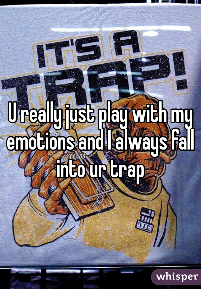 U really just play with my emotions and I always fall into ur trap