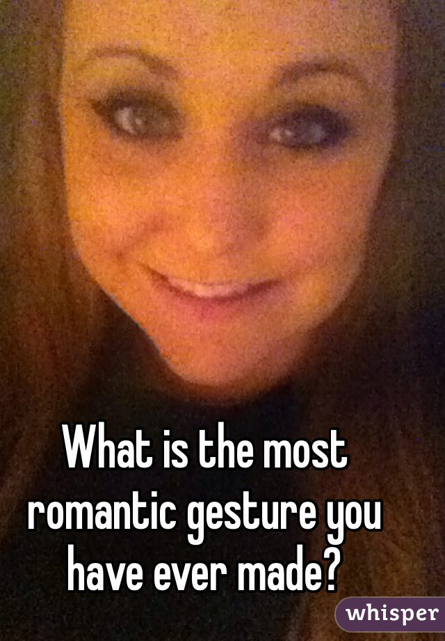 What is the most romantic gesture you have ever made?