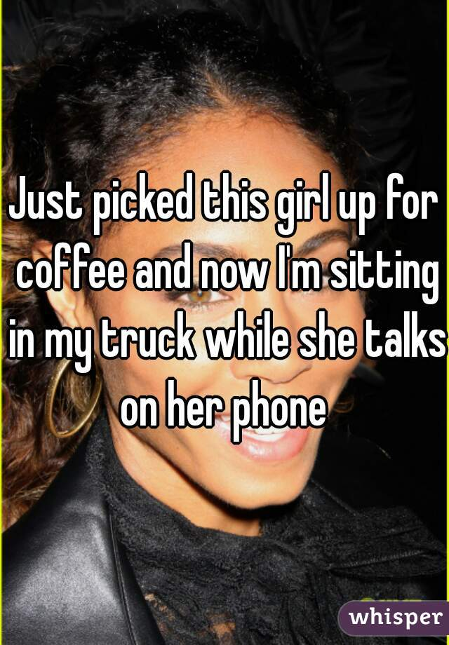 Just picked this girl up for coffee and now I'm sitting in my truck while she talks on her phone