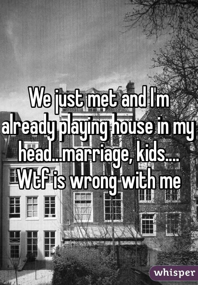 We just met and I'm already playing house in my head...marriage, kids.... Wtf is wrong with me