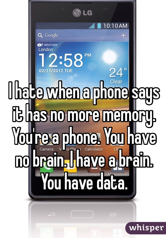 I hate when a phone says it has no more memory. You're a phone. You have no brain. I have a brain. You have data.