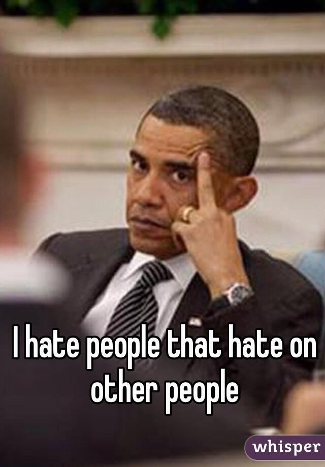 I hate people that hate on other people