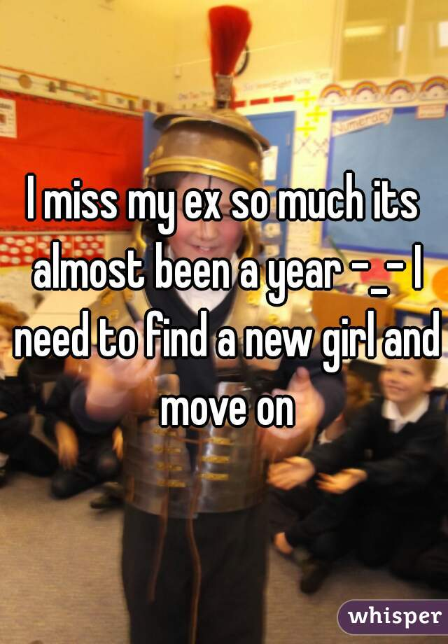 I miss my ex so much its almost been a year -_- I need to find a new girl and move on