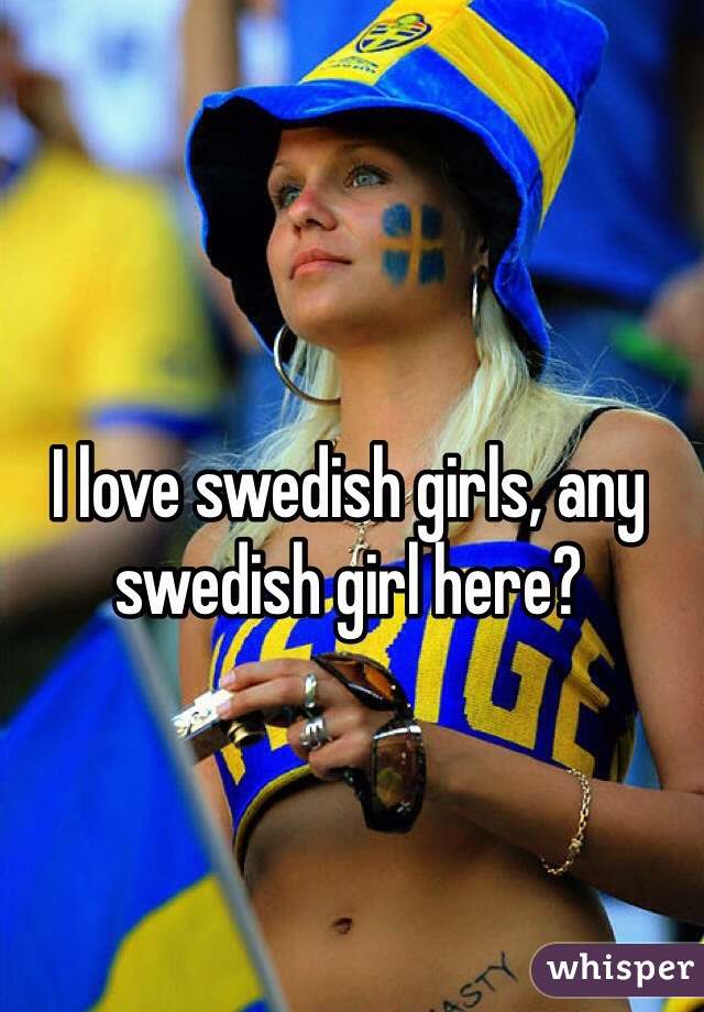 I love swedish girls, any swedish girl here?