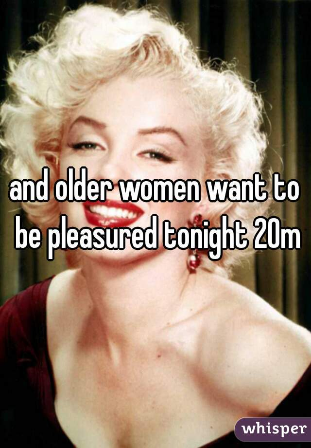 and older women want to be pleasured tonight 20m