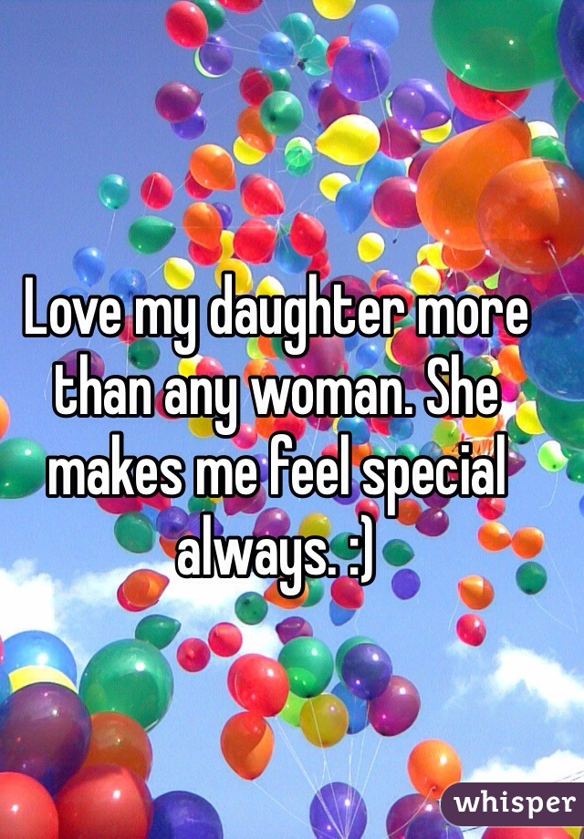 Love my daughter more than any woman. She makes me feel special always. :)