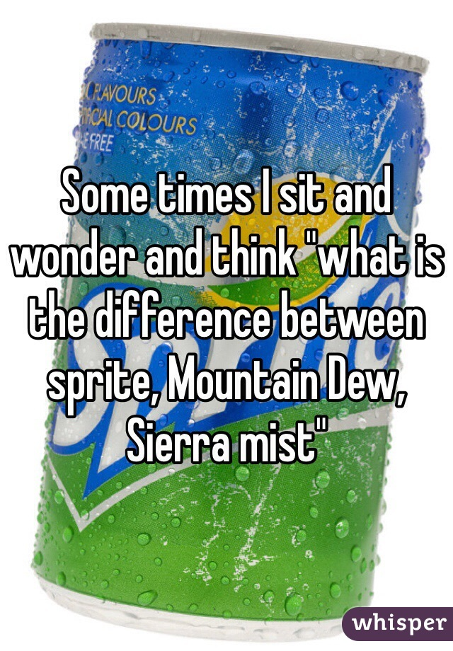 "Some times I sit and wonder and think ""what is the difference between sprite, Mountain Dew, Sierra mist"""