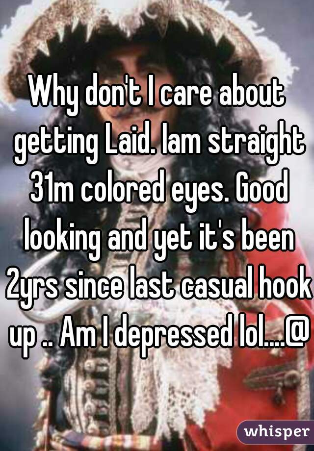 Why don't I care about getting Laid. Iam straight 31m colored eyes. Good looking and yet it's been 2yrs since last casual hook up .. Am I depressed lol....@t