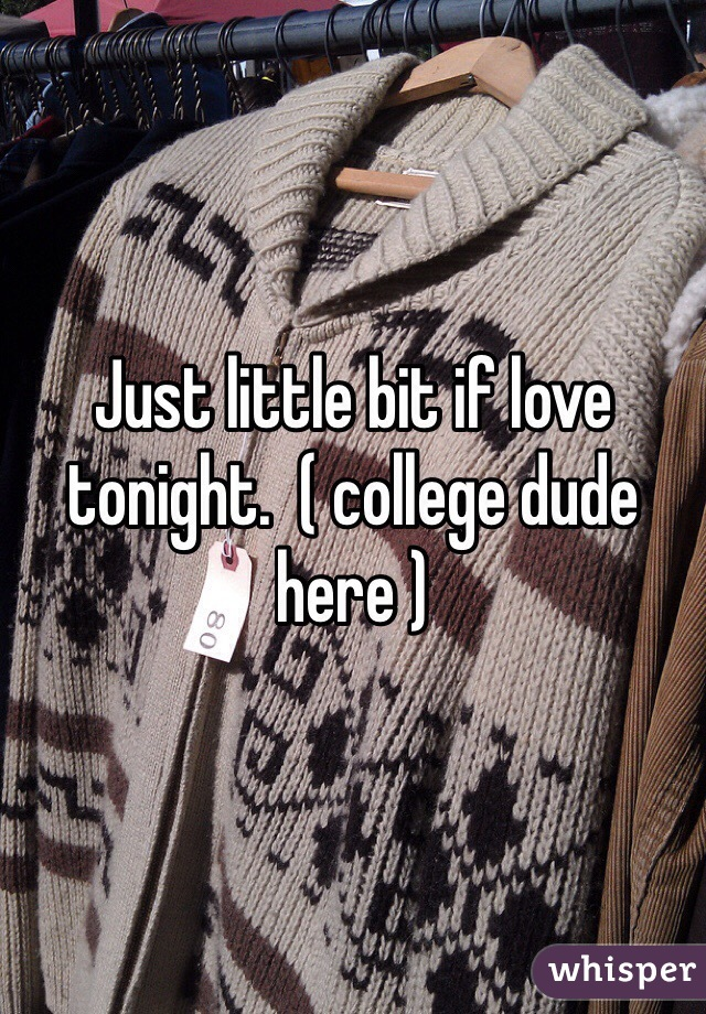 Just little bit if love tonight.  ( college dude here )