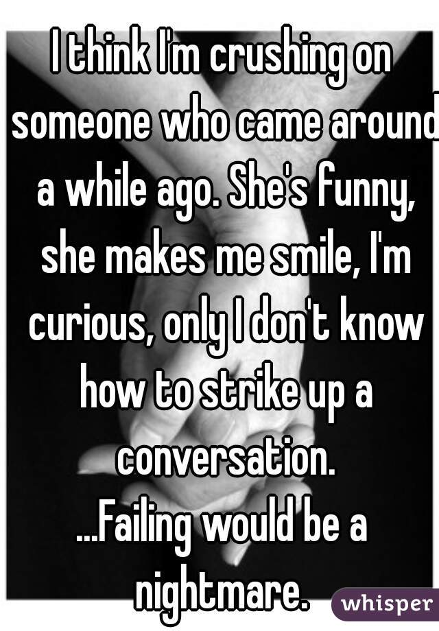 I think I'm crushing on someone who came around a while ago. She's funny, she makes me smile, I'm curious, only I don't know how to strike up a conversation.  ...Failing would be a nightmare.